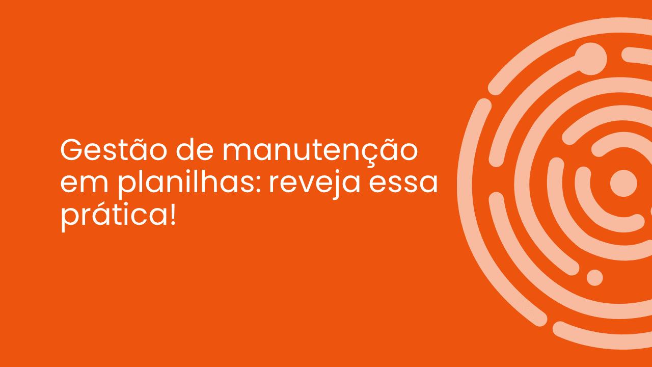 GESTÃO DE MANUTENÇÃO EM PLANILHAS: REVEJA ESSA PRÁTICA!