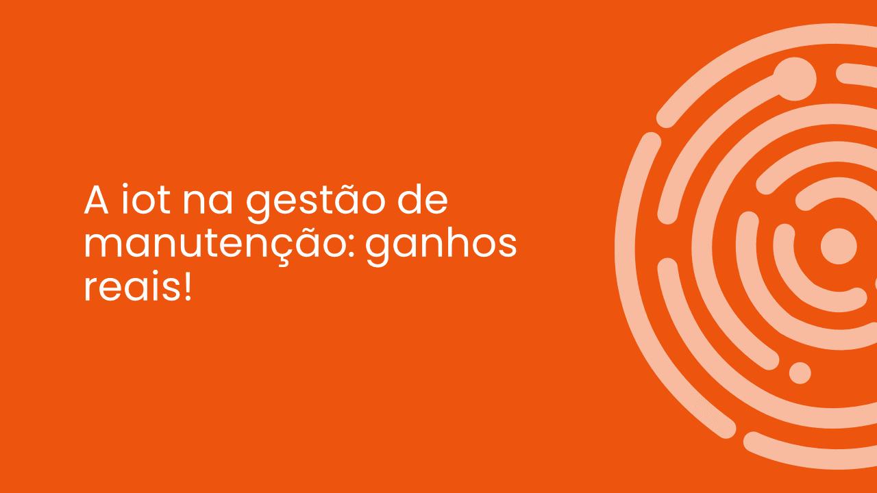 A IOT NA GESTÃO DE MANUTENÇÃO: GANHOS REAIS!