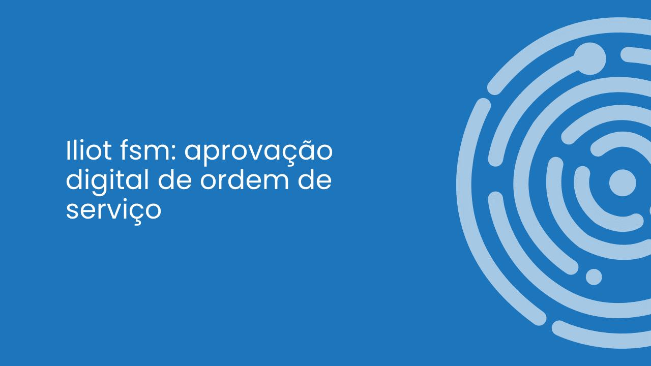 ILIOT FSM – APROVAÇÃO DIGITAL DE ORDEM DE SERVIÇO